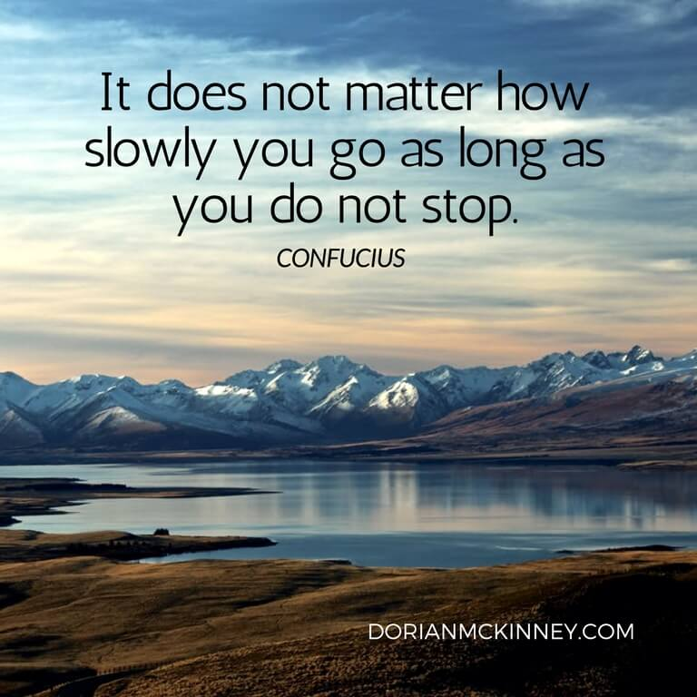 """It Does Not Matter How Slowly You Go As Long As You Do"